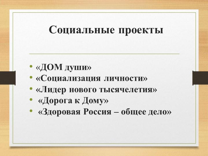 Социальные проекты«ДОМ души» «Социализация личности» «Лидер нового тысячеле...