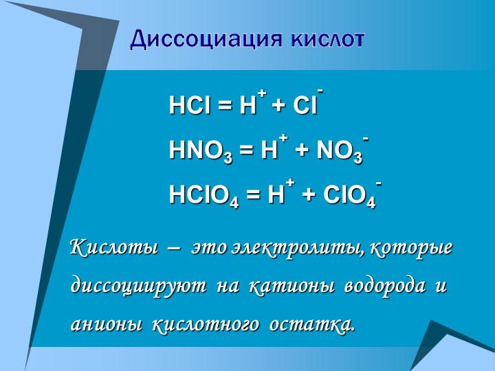 HCl = H+ + Cl-HNO3 = H+ + NO3-HClO4 = H+ + ClO4-        Кислоты  –  это э...