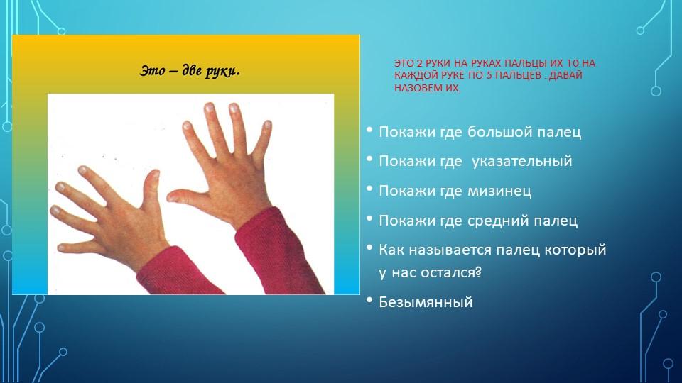 Это 2 руки на руках пальцы их 10 на каждой руке по 5 пальцев . Давай назовем...