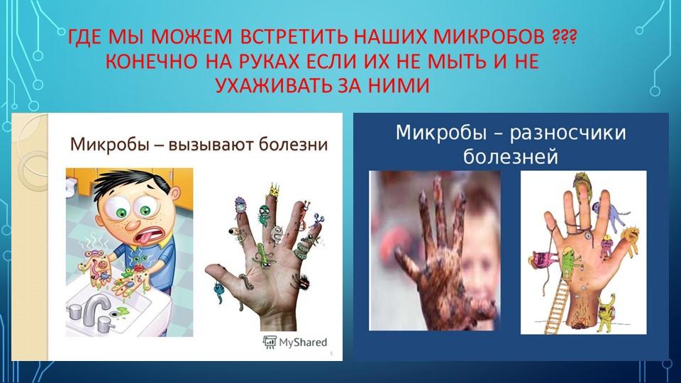 Где мы можем встретить наших микробов ??? Конечно на руках если их не мыть и...