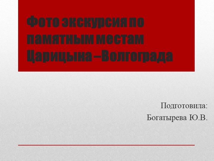 Фото экскурсия по памятным местам Царицына –ВолгоградаПодготовила:Богатырева...