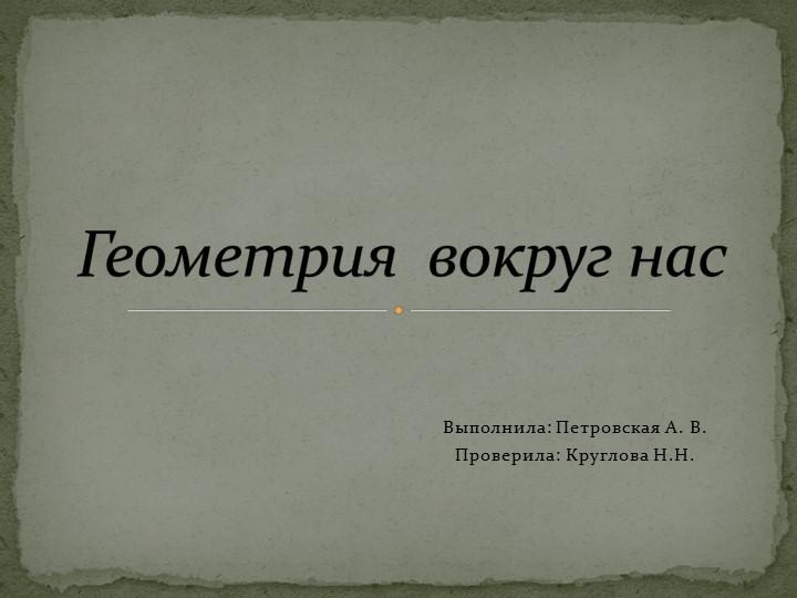 Выполнила: Петровская А. В.Проверила: Круглова Н.Н.Геометрия  вокруг нас