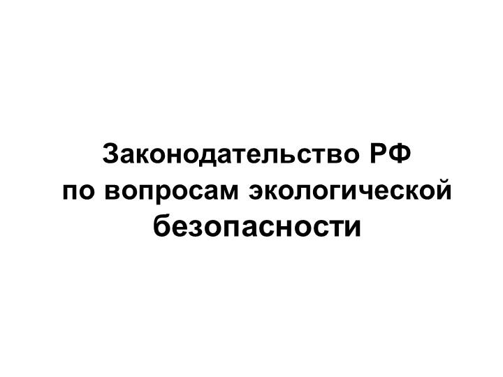 Законодательство РФ по вопросам экологической безопасности