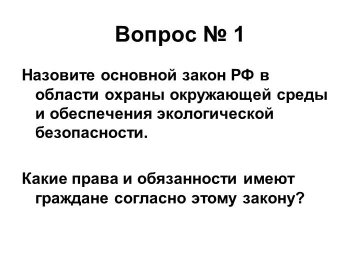 Вопрос № 1Назовите основной закон РФ в области охраны окружающей среды и обес...