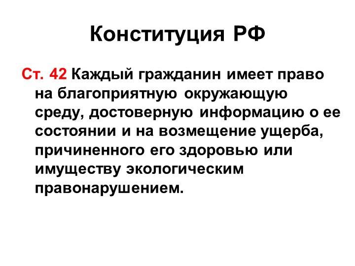 Конституция РФСт. 42 Каждый гражданин имеет право на благоприятную окружающую...