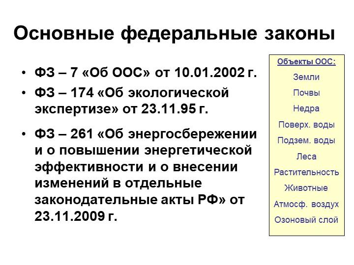 Основные федеральные законыФЗ – 7 «Об ООС» от 10.01.2002 г.ФЗ – 174 «Об экол...
