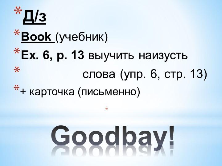 Goodbay!Д/з Вook (учебник)Ех. 6, р. 13 выучить наизусть...