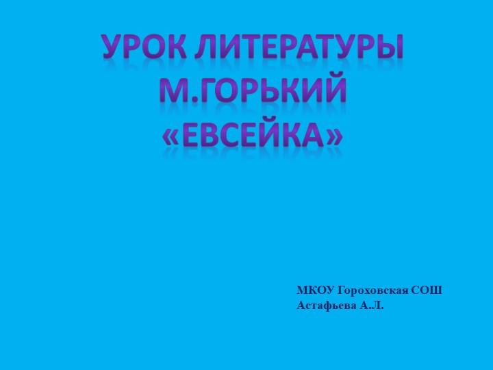 Урок литературыМ.Горький«Евсейка»МКОУ Гороховская СОШАстафьева А.Л.