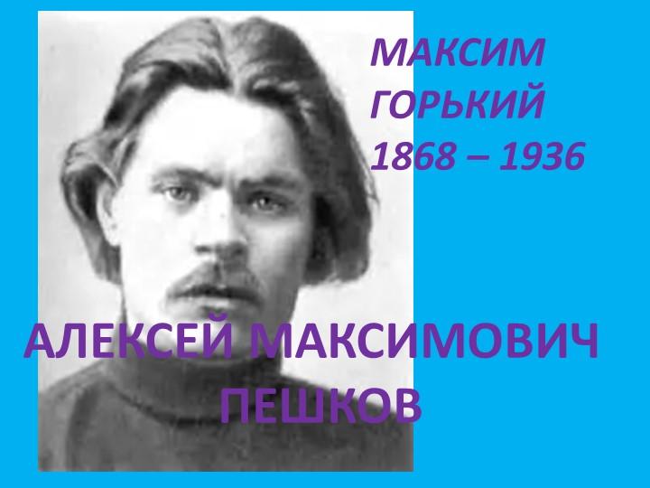 МАКСИМ ГОРЬКИЙ1868 – 1936АЛЕКСЕЙ МАКСИМОВИЧ ПЕШКОВ