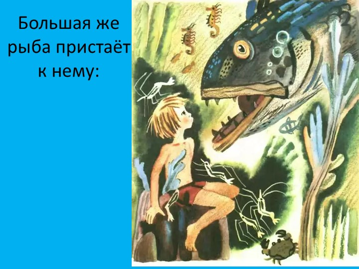 Большая же рыба пристаёт к нему: