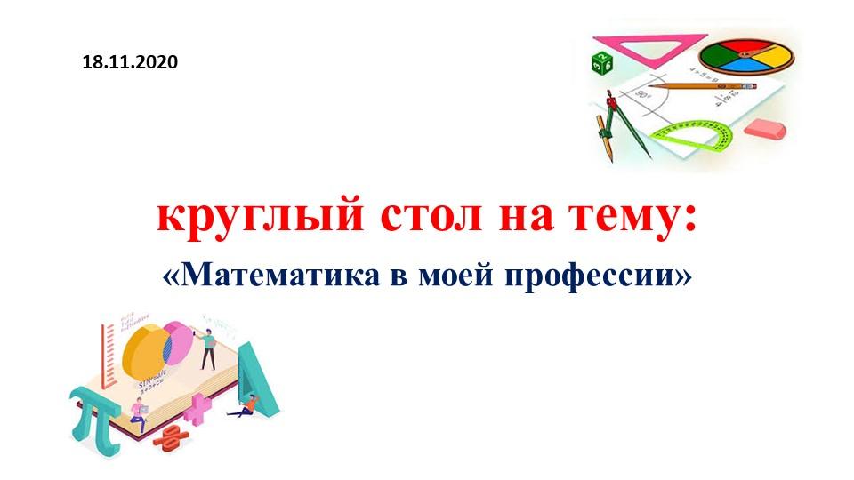 круглый стол на тему:«Математика в моей профессии»18.11.2020
