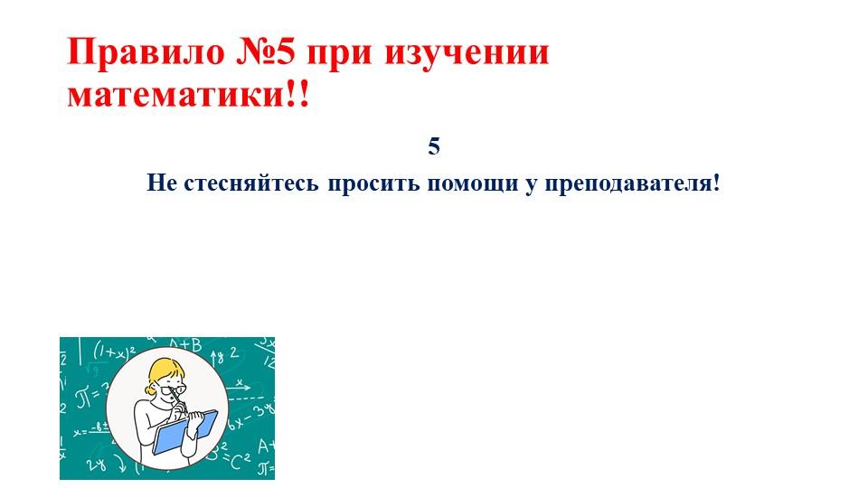 Правило №5 при изучении математики!!5Не стесняйтесь просить помощи у препода...
