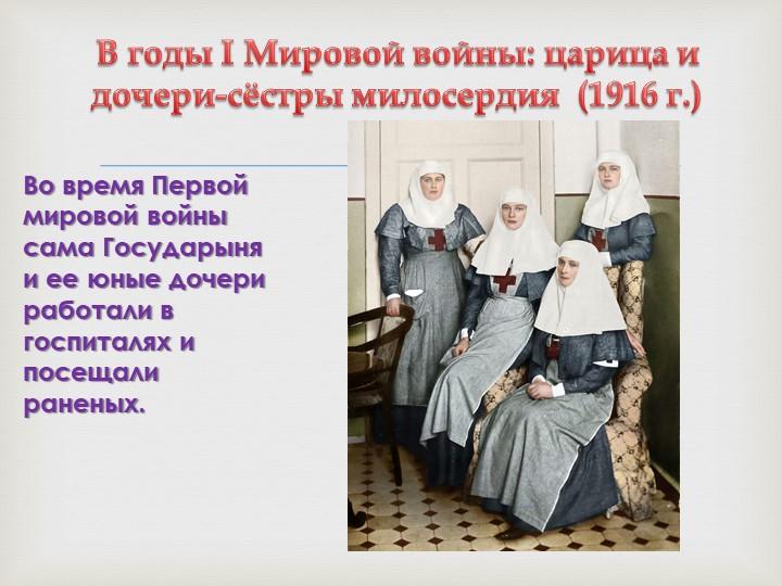 В годы I Мировой войны: царица и дочери-сёстры милосердия  (1916 г.)Во время...