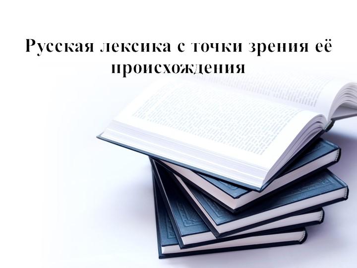Русская лексика с точки зрения её происхождения