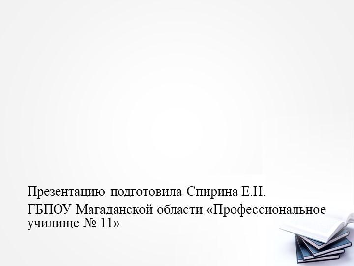 Презентацию подготовила Спирина Е.Н.ГБПОУ Магаданской области «Профес...