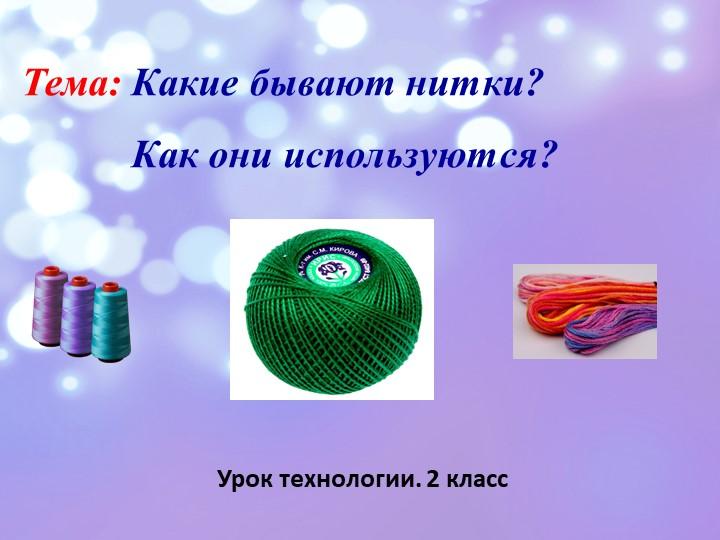 Тема: Какие бывают нитки?            Как они используются?Урок технологии. 2...