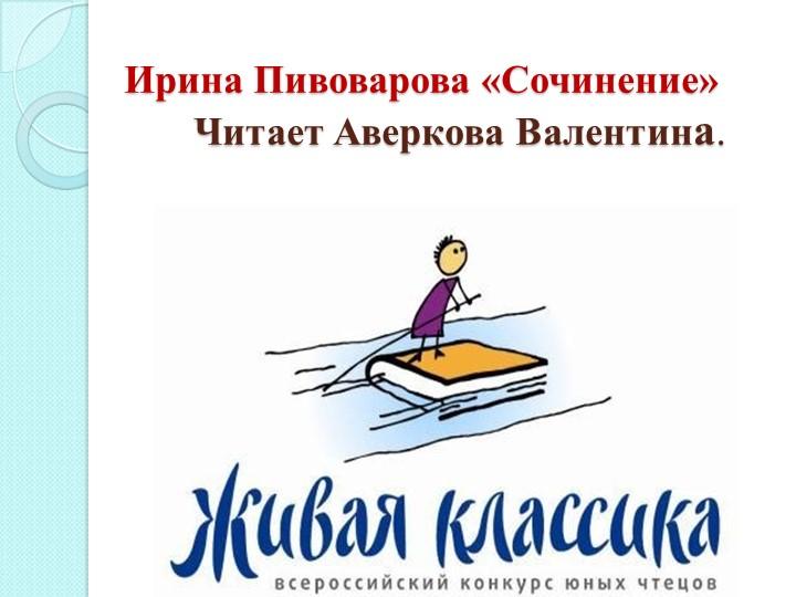 Ирина Пивоварова «Сочинение»       Читает Аверкова Валентина.