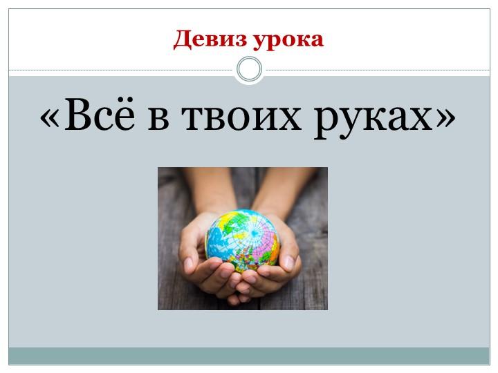 Девиз урока«Всё в твоих руках»