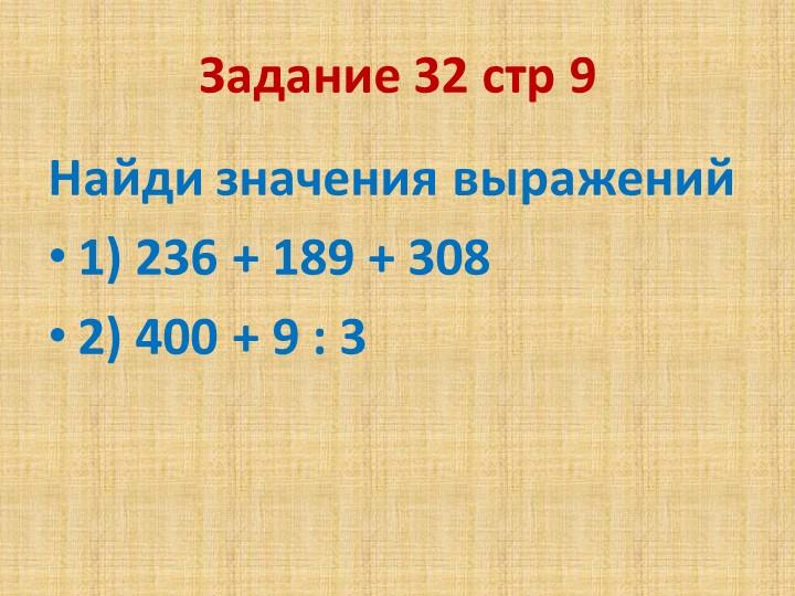 Задание 32 стр 9 Найди значения выражений1) 236 + 189 + 308 2) 400 + 9 : 3