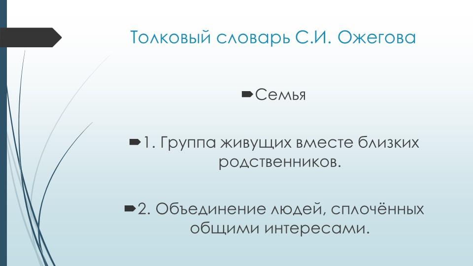 Толковый словарь С.И. ОжеговаСемья1. Группа живущих вместе близких родствен...