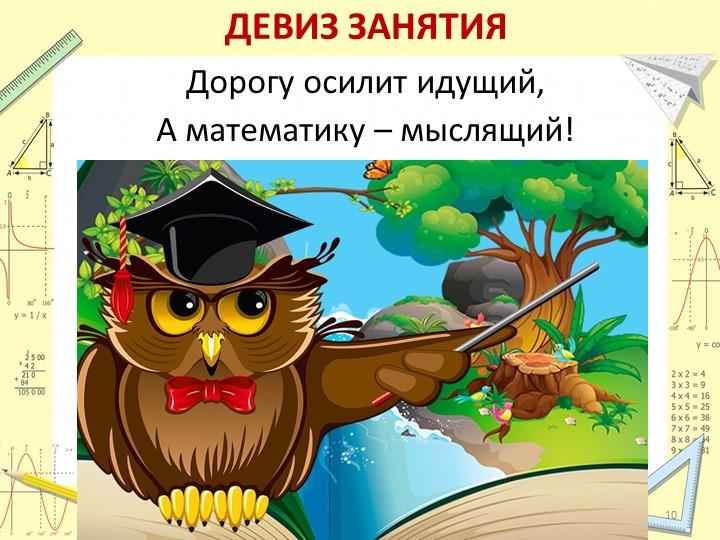 ДЕВИЗ ЗАНЯТИЯДорогу осилит идущий,А математику – мыслящий! 10
