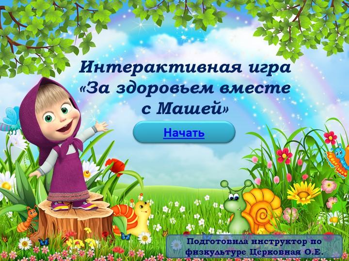 Интерактивная игра«За здоровьем вместе с Машей»НачатьПодготовила инструктор...