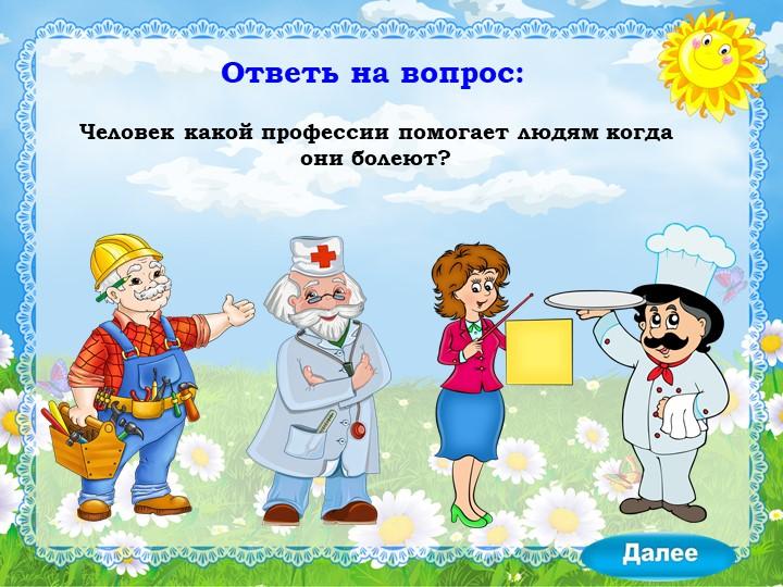 Ответь на вопрос:Человек какой профессии помогает людям когда они болеют?