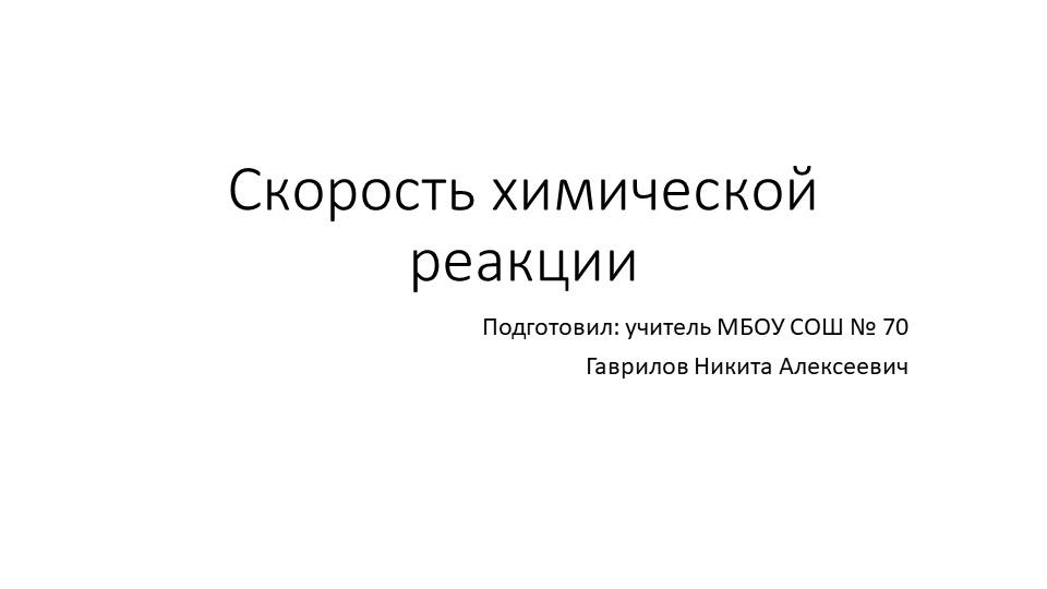 Скорость химической реакцииПодготовил: учитель МБОУ СОШ № 70Гаврилов Никита...