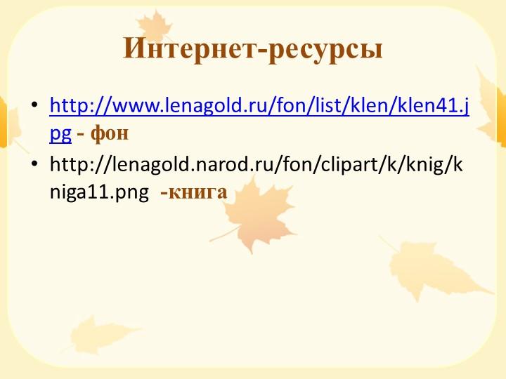 Интернет-ресурсыhttp://www.lenagold.ru/fon/list/klen/klen41.jpg - фонhttp://...