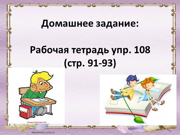Домашнее задание:Рабочая тетрадь упр. 108                (стр. 91-93)
