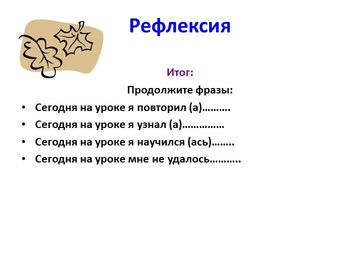 Рефлексия Итог: Продолжите фразы:Сегодня на уроке я повторил (а)……….Сегодн...