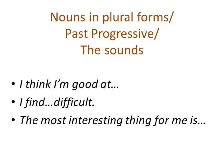 Nouns in plural forms/ Past Progressive/ The soundsI think I'm good at…I f...