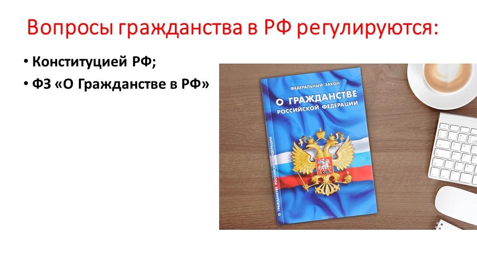 Вопросы гражданства в РФ регулируются:Конституцией РФ;ФЗ «О Гражданстве в РФ»