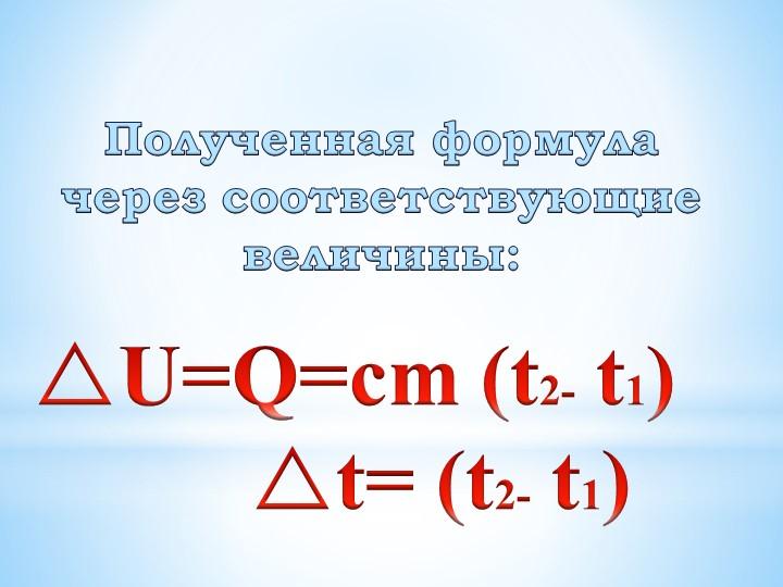 Полученная формула через соответствующие величины:U=Q=cm (t2- t1)...