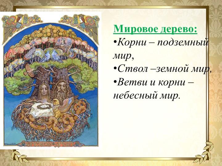 Мировое дерево:Корни – подземный мир,Ствол –земной мир,Ветви и корни –небе...