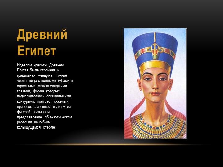 Древний ЕгипетИдеалом красоты Древнего Египта была стройная и грациозная женщ...