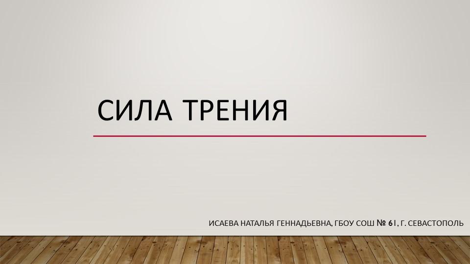 Сила тренияИсаева Наталья Геннадьевна, ГБОУ СОШ № 61, г. Севастополь