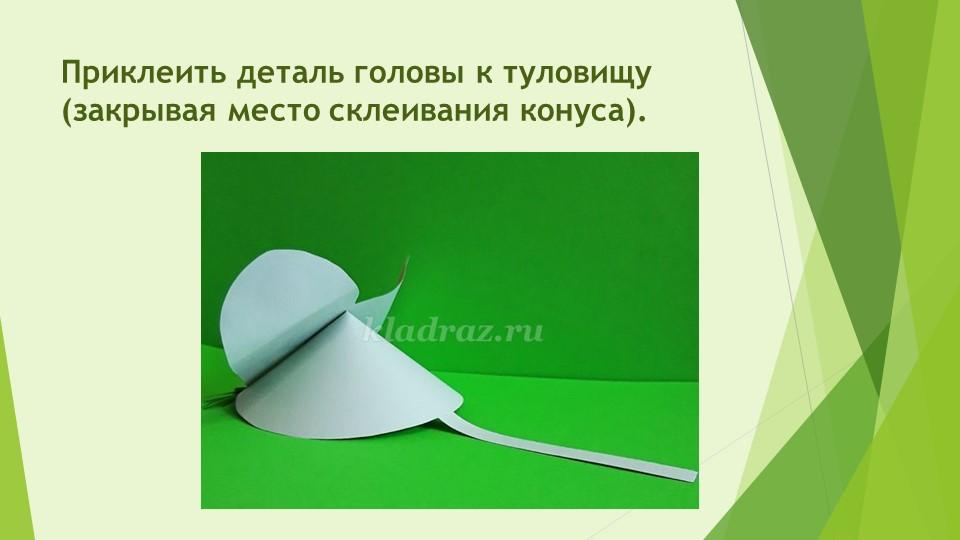 Приклеить деталь головы к туловищу (закрывая место склеивания конуса).