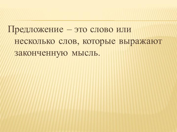 Предложение – это слово или несколько слов, которые выражают законченную мыс...