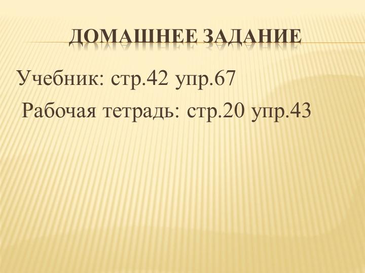 Домашнее заданиеУчебник: стр.42 упр.67 Рабочая тетрадь: стр.20 упр.43