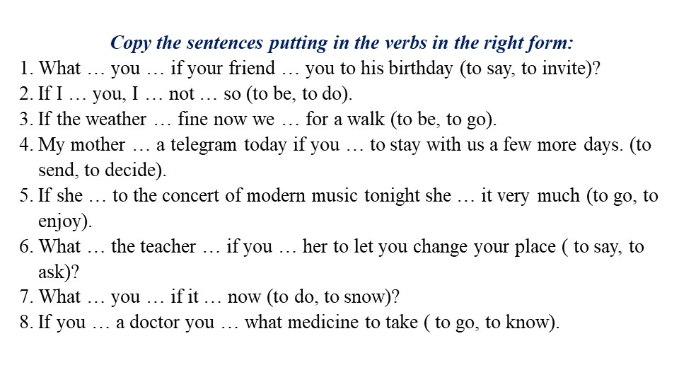 Copy the sentences putting in the verbs in the right form:What … you … if yo...