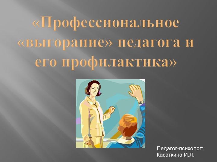 «Профессиональное «выгорание» педагога и его профилактика»Педагог-психолог: К...