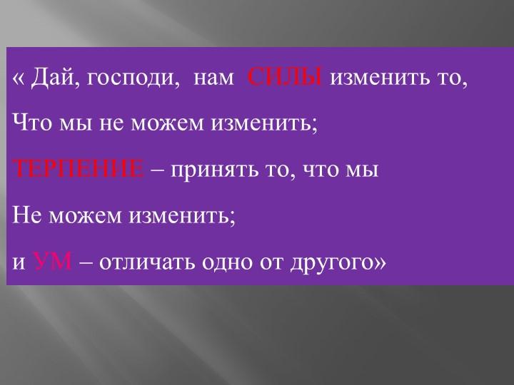 « Дай, господи,  нам  СИЛЫ изменить то,Что мы не можем изменить;ТЕРПЕНИЕ –...