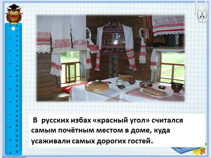 В  русских избах «красный угол» считался самым почётным местом в доме, куда...