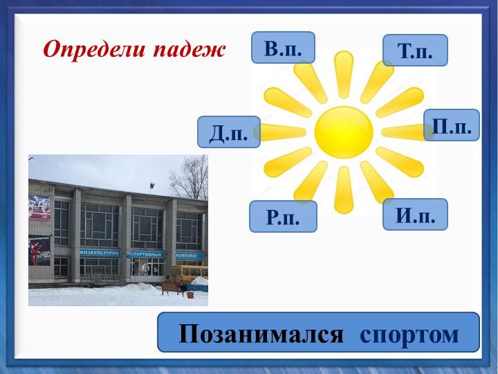 Определи падежПозанимался  спортомВ.п.Т.п.П.п.Д.п.Р.п.И.п.