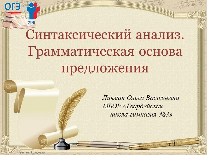 Синтаксический анализ. Грамматическая основа предложения Личман Ольга Василье...