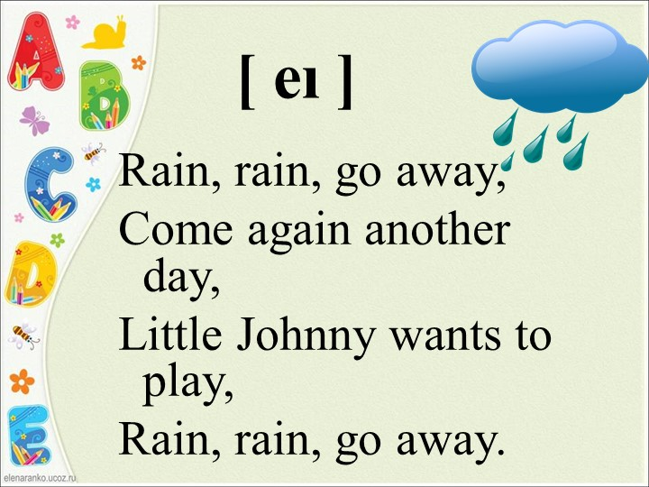 [ еı ]Rain, rain, go away,Come again another day,Little Johnny wants to pla...
