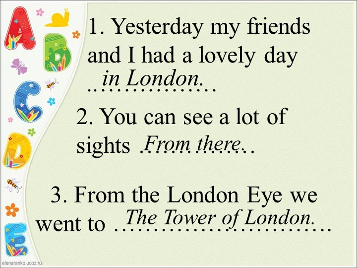 1. Yesterday my friends and I had a lovely day  ..……………in London. 2. You can...