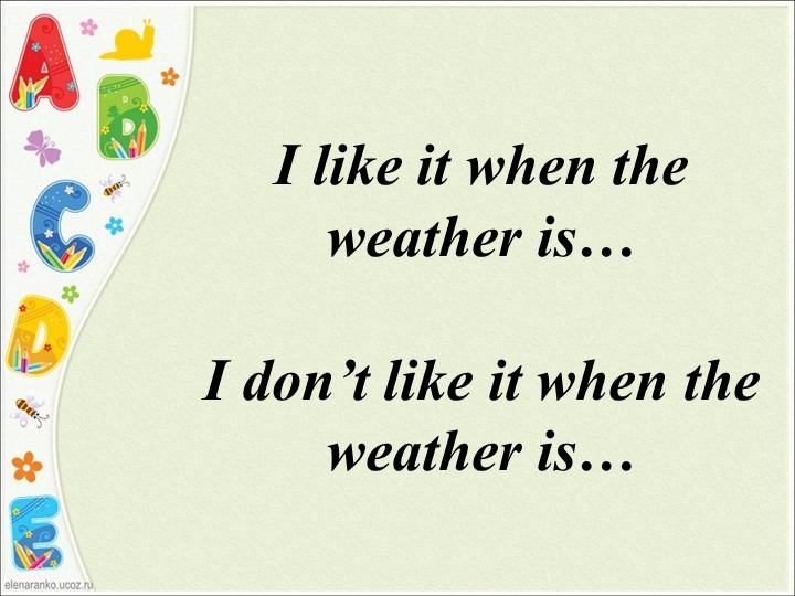 I like it when the weather is…I don't like it when the weather is…