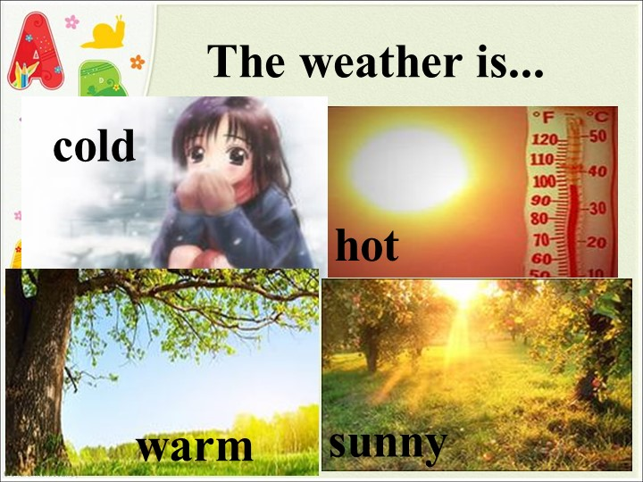 The weather is... coldhotsunnywarm